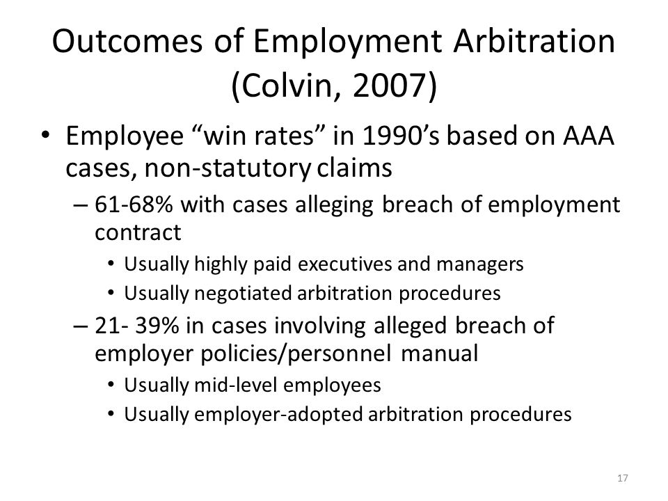 Outcomes of Employment Arbitration (Colvin, 2007) Employee win rates in 1990's based on AAA cases, non-statutory claims – 61-68% with cases alleging breach of employment contract Usually highly paid executives and managers Usually negotiated arbitration procedures – 21- 39% in cases involving alleged breach of employer policies/personnel manual Usually mid-level employees Usually employer-adopted arbitration procedures 17