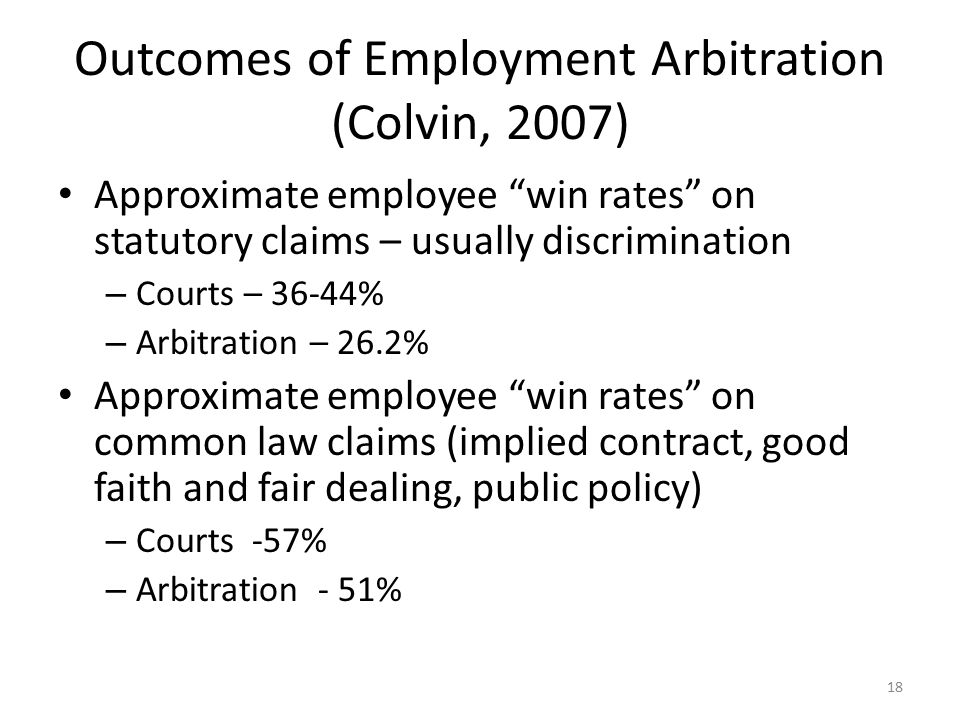 Outcomes of Employment Arbitration (Colvin, 2007) Approximate employee win rates on statutory claims – usually discrimination – Courts – 36-44% – Arbitration – 26.2% Approximate employee win rates on common law claims (implied contract, good faith and fair dealing, public policy) – Courts -57% – Arbitration - 51% 18