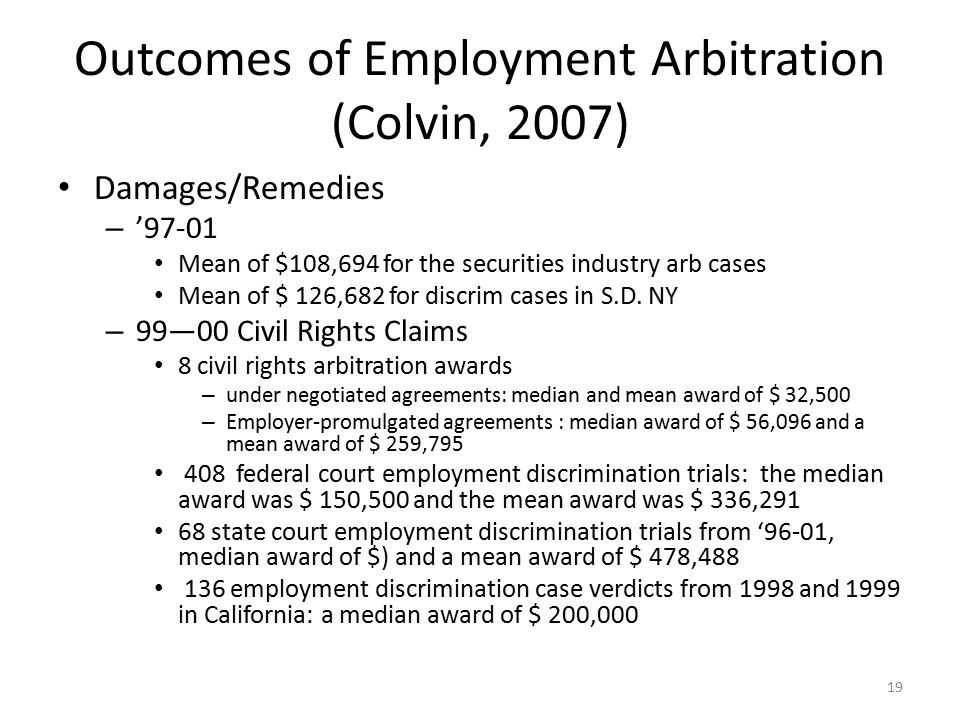 Outcomes of Employment Arbitration (Colvin, 2007) Damages/Remedies – '97-01 Mean of $108,694 for the securities industry arb cases Mean of $ 126,682 for discrim cases in S.D.