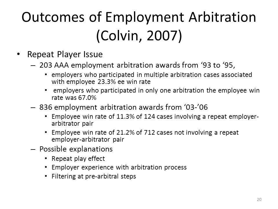 Outcomes of Employment Arbitration (Colvin, 2007) Repeat Player Issue – 203 AAA employment arbitration awards from '93 to '95, employers who participated in multiple arbitration cases associated with employee 23.3% ee win rate employers who participated in only one arbitration the employee win rate was 67.0% – 836 employment arbitration awards from '03-'06 Employee win rate of 11.3% of 124 cases involving a repeat employer- arbitrator pair Employee win rate of 21.2% of 712 cases not involving a repeat employer-arbitrator pair – Possible explanations Repeat play effect Employer experience with arbitration process Filtering at pre-arbitral steps 20