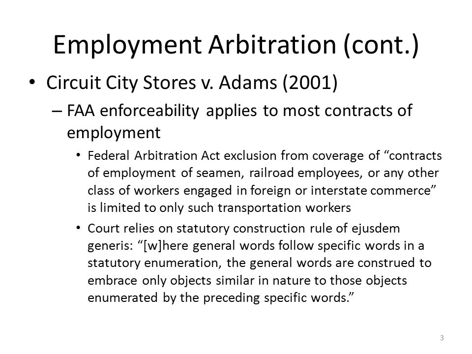 Employment Arbitration (cont.) Circuit City Stores v. Adams (2001) – FAA enforceability applies to most contracts of employment Federal Arbitration Ac