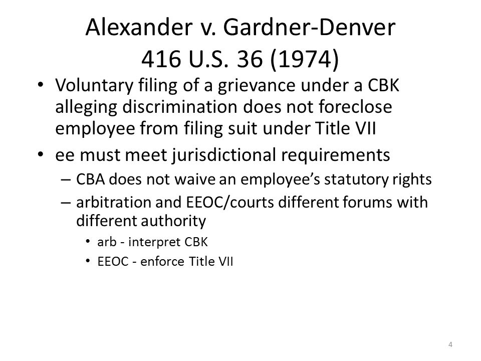 4 Alexander v. Gardner-Denver 416 U.S. 36 (1974) Voluntary filing of a grievance under a CBK alleging discrimination does not foreclose employee from