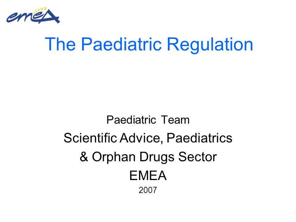 The Paediatric Regulation Paediatric Team Scientific Advice, Paediatrics & Orphan Drugs Sector EMEA 2007