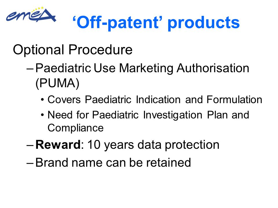 'Off-patent' products Optional Procedure –Paediatric Use Marketing Authorisation (PUMA) Covers Paediatric Indication and Formulation Need for Paediatric Investigation Plan and Compliance –Reward: 10 years data protection –Brand name can be retained