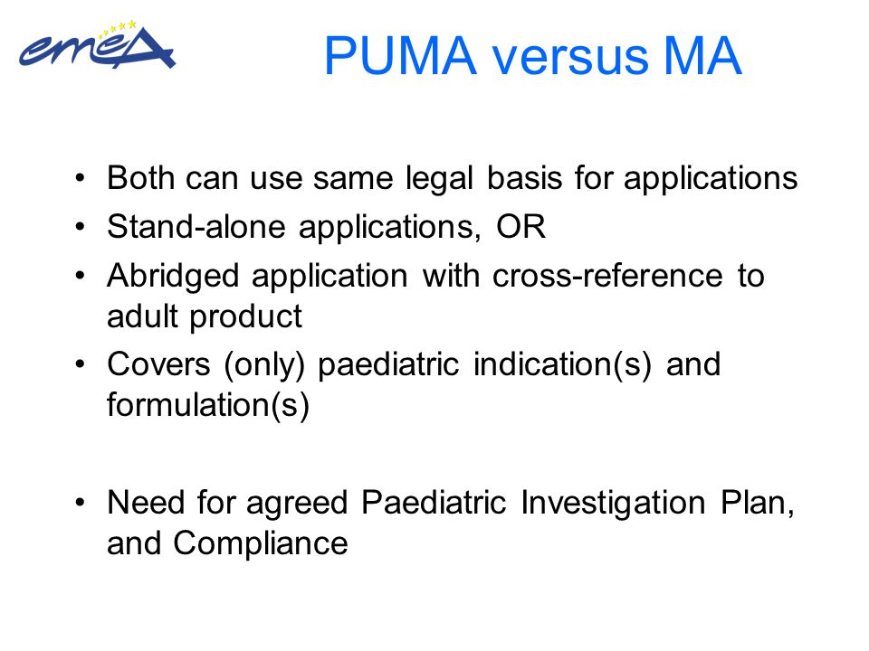 PUMA versus MA Both can use same legal basis for applications Stand-alone applications, OR Abridged application with cross-reference to adult product Covers (only) paediatric indication(s) and formulation(s) Need for agreed Paediatric Investigation Plan, and Compliance