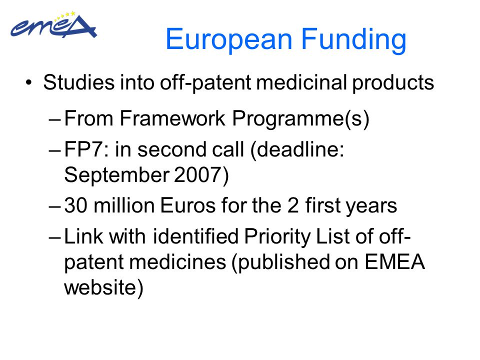 European Funding Studies into off-patent medicinal products –From Framework Programme(s) –FP7: in second call (deadline: September 2007) –30 million Euros for the 2 first years –Link with identified Priority List of off- patent medicines (published on EMEA website)
