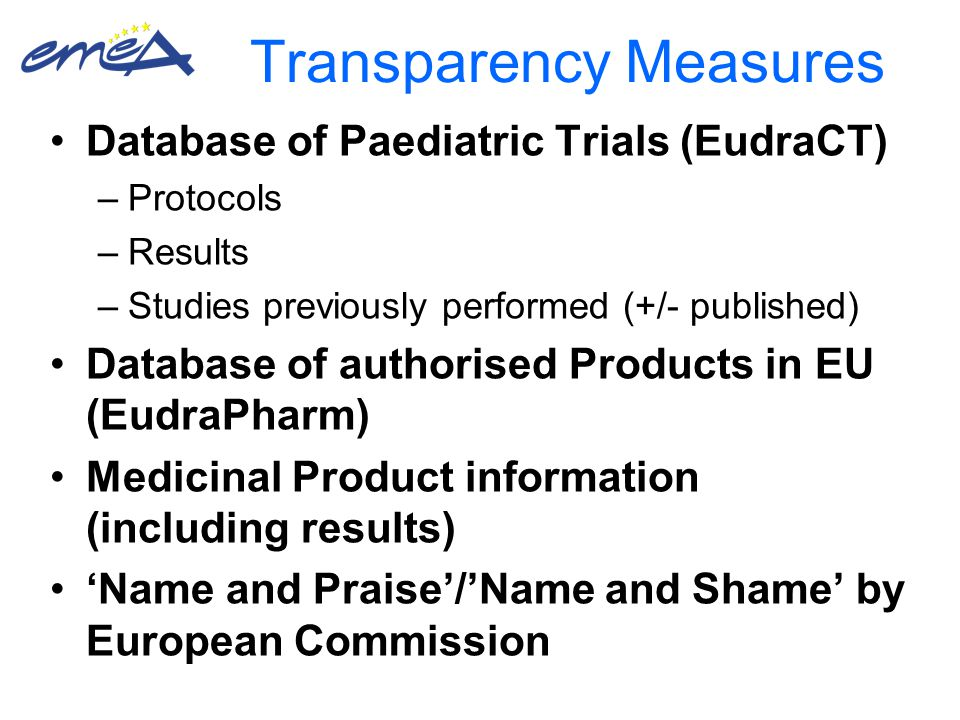 Transparency Measures Database of Paediatric Trials (EudraCT) –Protocols –Results –Studies previously performed (+/- published) Database of authorised Products in EU (EudraPharm) Medicinal Product information (including results) 'Name and Praise'/'Name and Shame' by European Commission