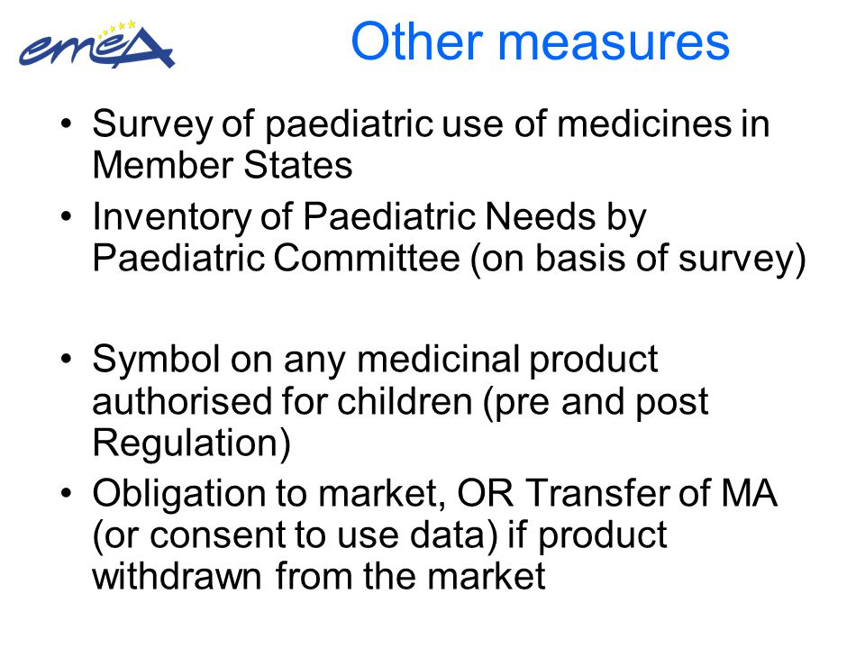Other measures Survey of paediatric use of medicines in Member States Inventory of Paediatric Needs by Paediatric Committee (on basis of survey) Symbol on any medicinal product authorised for children (pre and post Regulation) Obligation to market, OR Transfer of MA (or consent to use data) if product withdrawn from the market