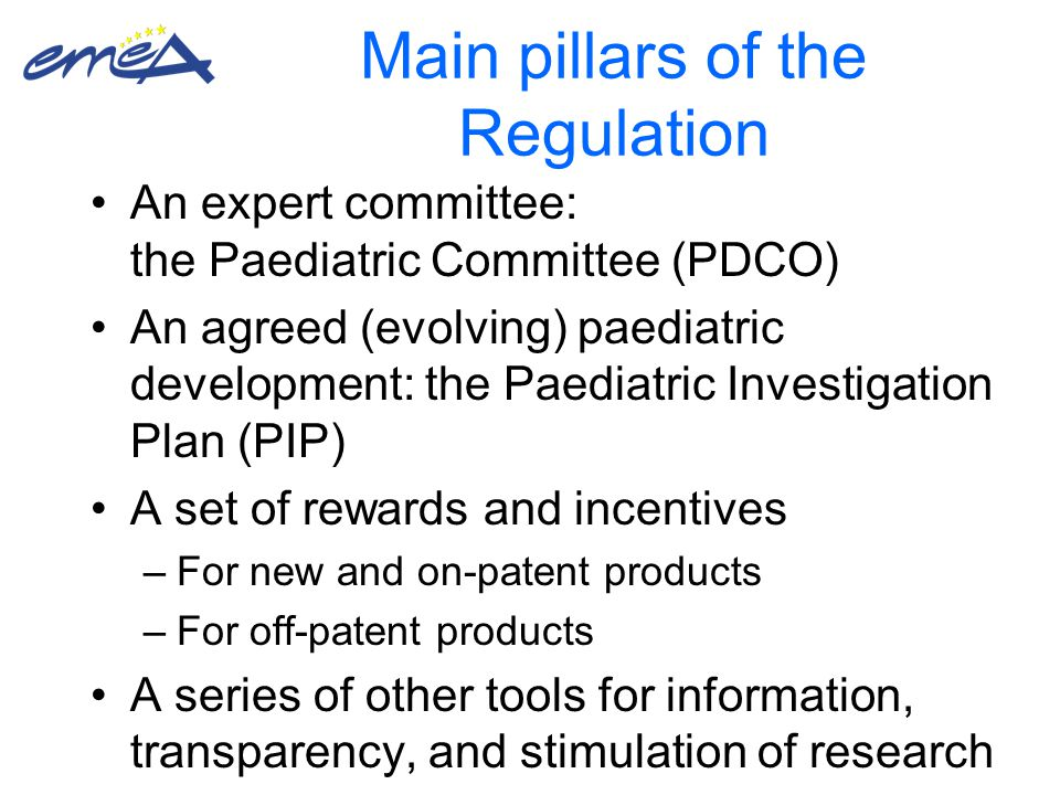 Main pillars of the Regulation An expert committee: the Paediatric Committee (PDCO) An agreed (evolving) paediatric development: the Paediatric Investigation Plan (PIP) A set of rewards and incentives –For new and on-patent products –For off-patent products A series of other tools for information, transparency, and stimulation of research