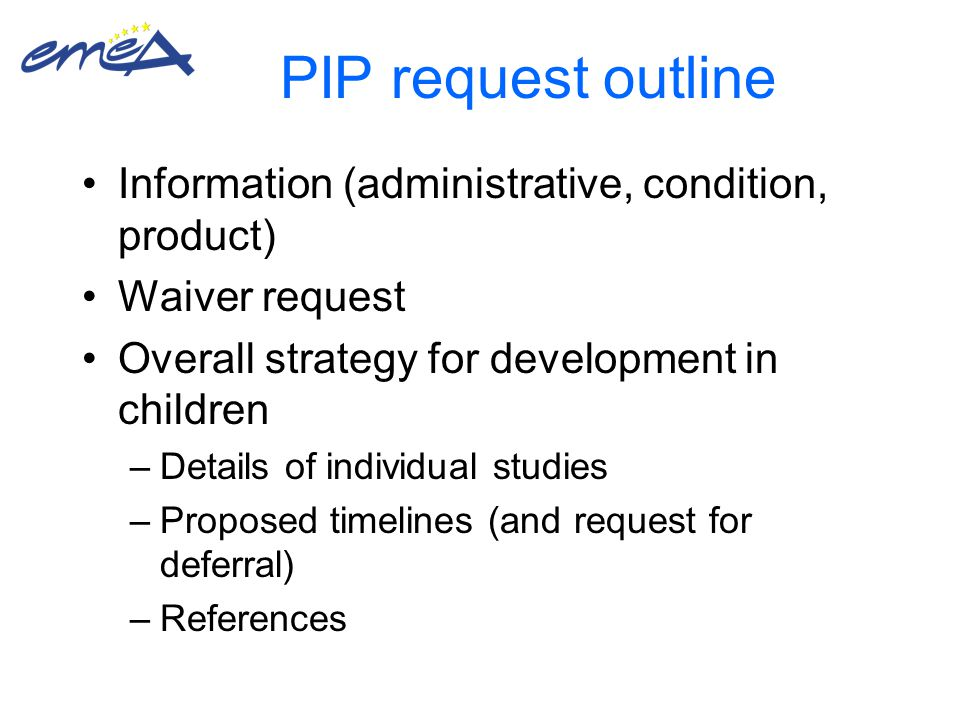 PIP request outline Information (administrative, condition, product) Waiver request Overall strategy for development in children –Details of individual studies –Proposed timelines (and request for deferral) –References