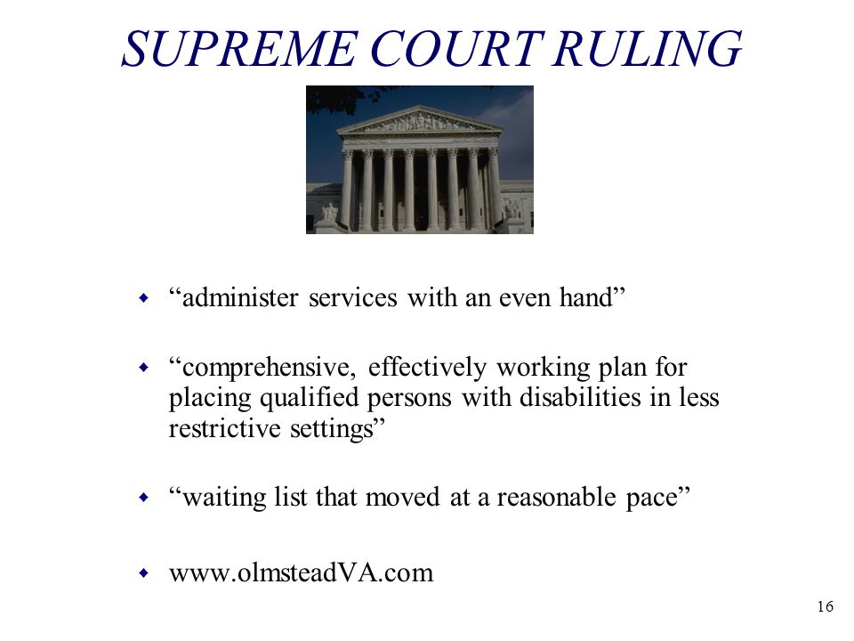 16 SUPREME COURT RULING w administer services with an even hand w comprehensive, effectively working plan for placing qualified persons with disabilities in less restrictive settings w waiting list that moved at a reasonable pace w www.olmsteadVA.com