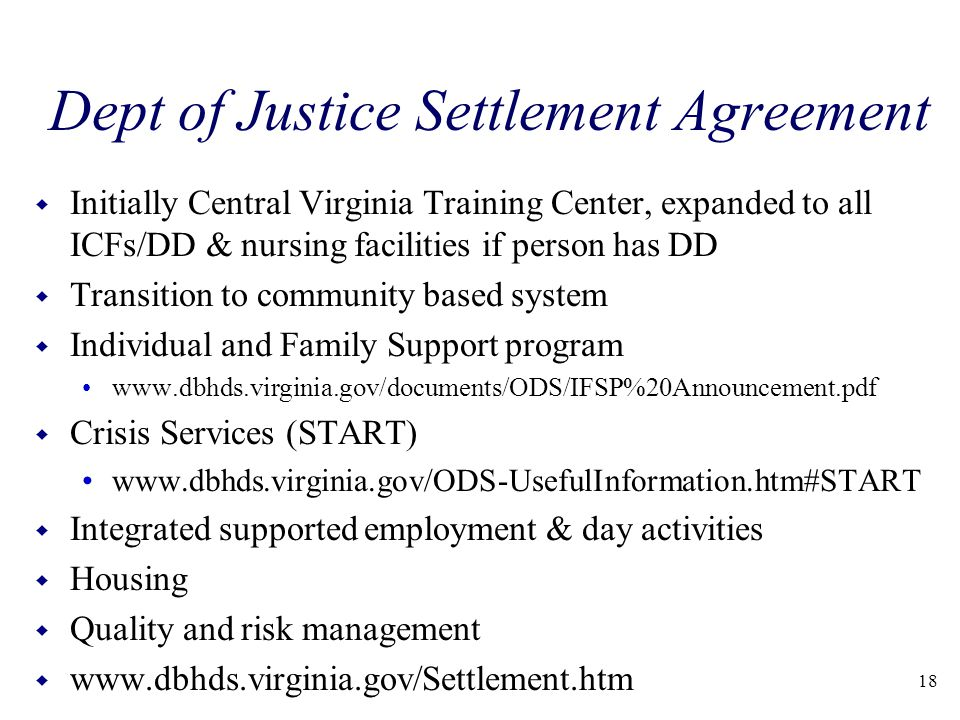 Dept of Justice Settlement Agreement w Initially Central Virginia Training Center, expanded to all ICFs/DD & nursing facilities if person has DD w Transition to community based system w Individual and Family Support program www.dbhds.virginia.gov/documents/ODS/IFSP%20Announcement.pdf w Crisis Services (START) www.dbhds.virginia.gov/ODS-UsefulInformation.htm#START w Integrated supported employment & day activities w Housing w Quality and risk management w www.dbhds.virginia.gov/Settlement.htm 18