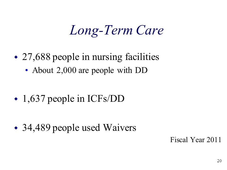Long-Term Care w 27,688 people in nursing facilities About 2,000 are people with DD w 1,637 people in ICFs/DD w 34,489 people used Waivers Fiscal Year