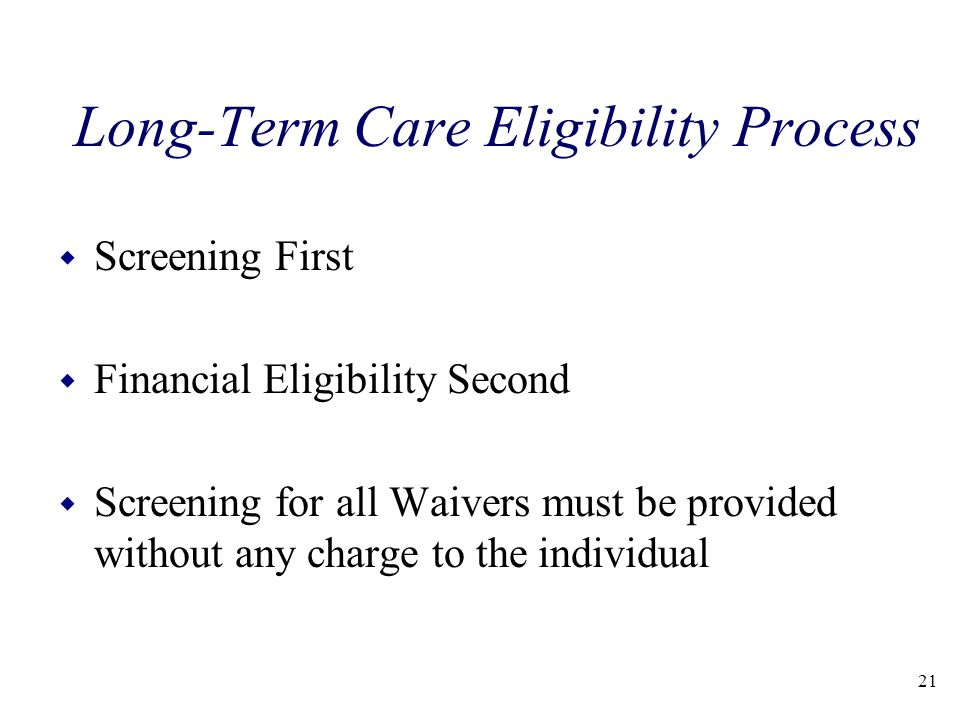 Long-Term Care Eligibility Process w Screening First w Financial Eligibility Second w Screening for all Waivers must be provided without any charge to the individual 21