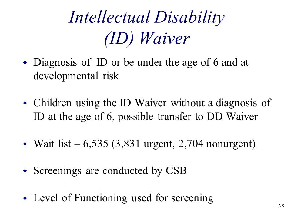 35 Intellectual Disability (ID) Waiver w Diagnosis of ID or be under the age of 6 and at developmental risk w Children using the ID Waiver without a diagnosis of ID at the age of 6, possible transfer to DD Waiver w Wait list – 6,535 (3,831 urgent, 2,704 nonurgent) w Screenings are conducted by CSB w Level of Functioning used for screening