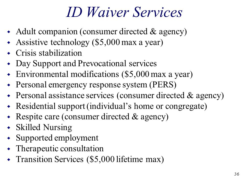 ID Waiver Services w Adult companion (consumer directed & agency) w Assistive technology ($5,000 max a year) w Crisis stabilization w Day Support and Prevocational services w Environmental modifications ($5,000 max a year) w Personal emergency response system (PERS) w Personal assistance services (consumer directed & agency) w Residential support (individual's home or congregate) w Respite care (consumer directed & agency) w Skilled Nursing w Supported employment w Therapeutic consultation w Transition Services ($5,000 lifetime max) 36