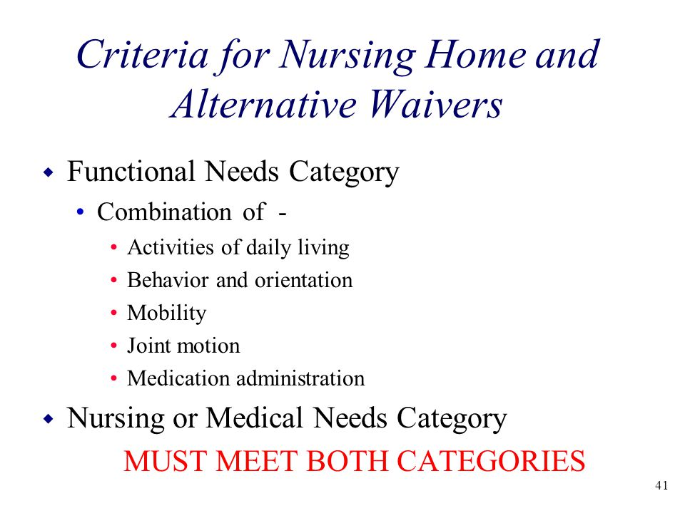 Criteria for Nursing Home and Alternative Waivers w Functional Needs Category Combination of - Activities of daily living Behavior and orientation Mobility Joint motion Medication administration w Nursing or Medical Needs Category MUST MEET BOTH CATEGORIES 41