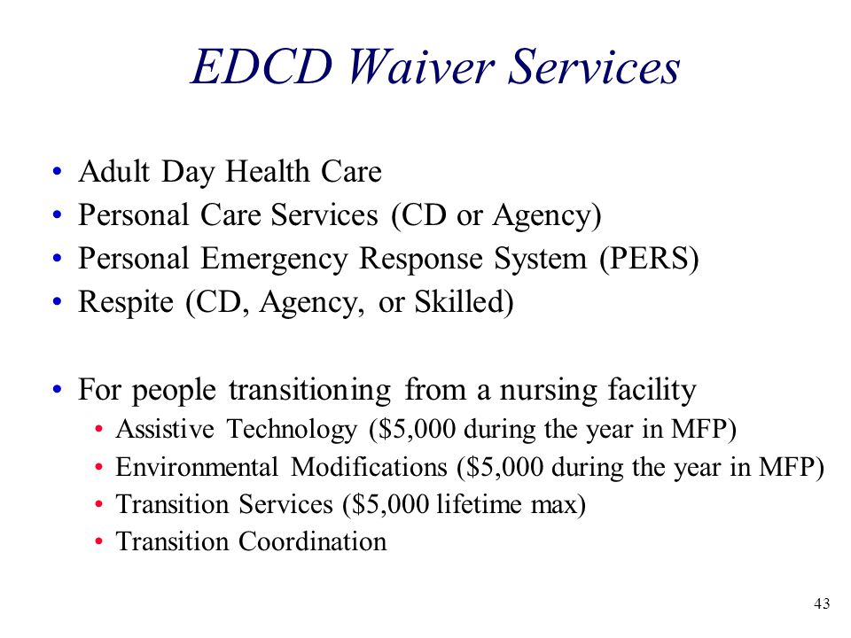 43 EDCD Waiver Services Adult Day Health Care Personal Care Services (CD or Agency) Personal Emergency Response System (PERS) Respite (CD, Agency, or Skilled) For people transitioning from a nursing facility Assistive Technology ($5,000 during the year in MFP) Environmental Modifications ($5,000 during the year in MFP) Transition Services ($5,000 lifetime max) Transition Coordination