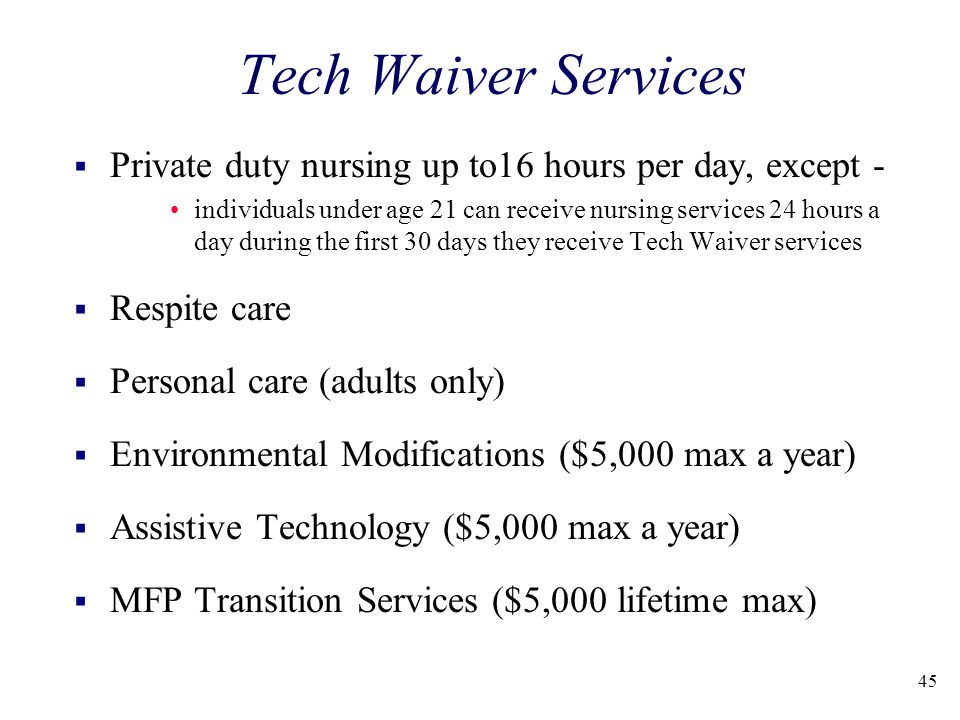 45 Tech Waiver Services  Private duty nursing up to16 hours per day, except - individuals under age 21 can receive nursing services 24 hours a day during the first 30 days they receive Tech Waiver services  Respite care  Personal care (adults only)  Environmental Modifications ($5,000 max a year)  Assistive Technology ($5,000 max a year)  MFP Transition Services ($5,000 lifetime max)