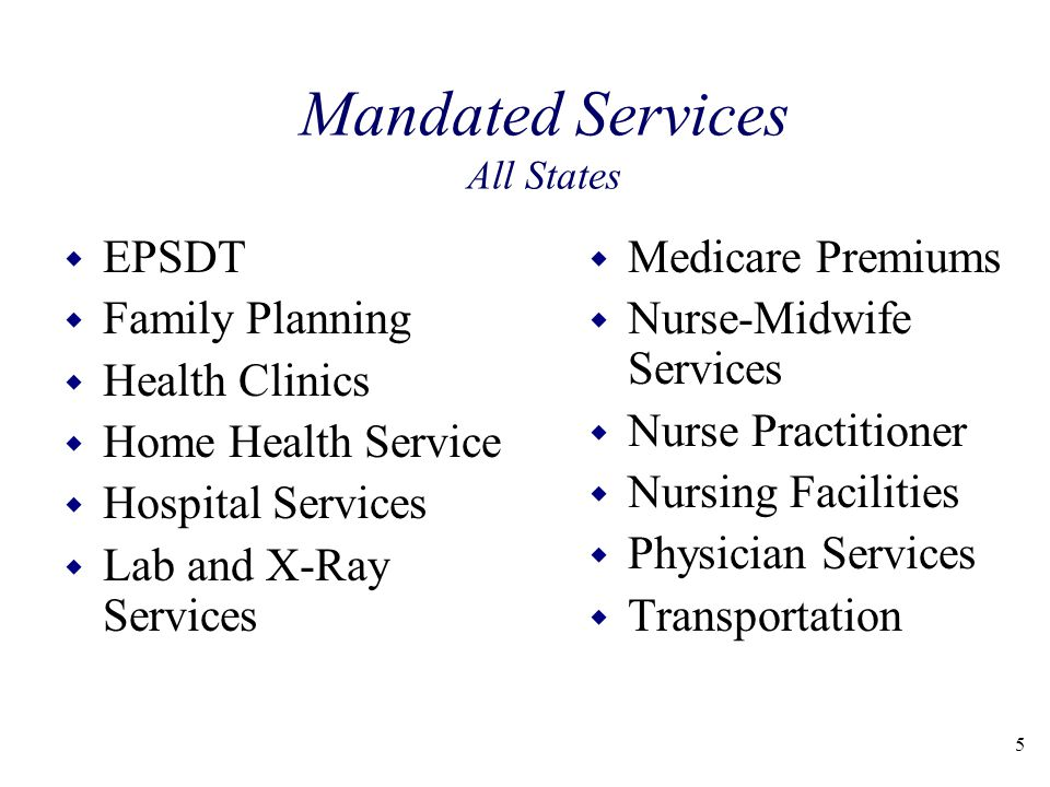 Mandated Services All States w EPSDT w Family Planning w Health Clinics w Home Health Service w Hospital Services w Lab and X-Ray Services w Medicare Premiums w Nurse-Midwife Services w Nurse Practitioner w Nursing Facilities w Physician Services w Transportation 5