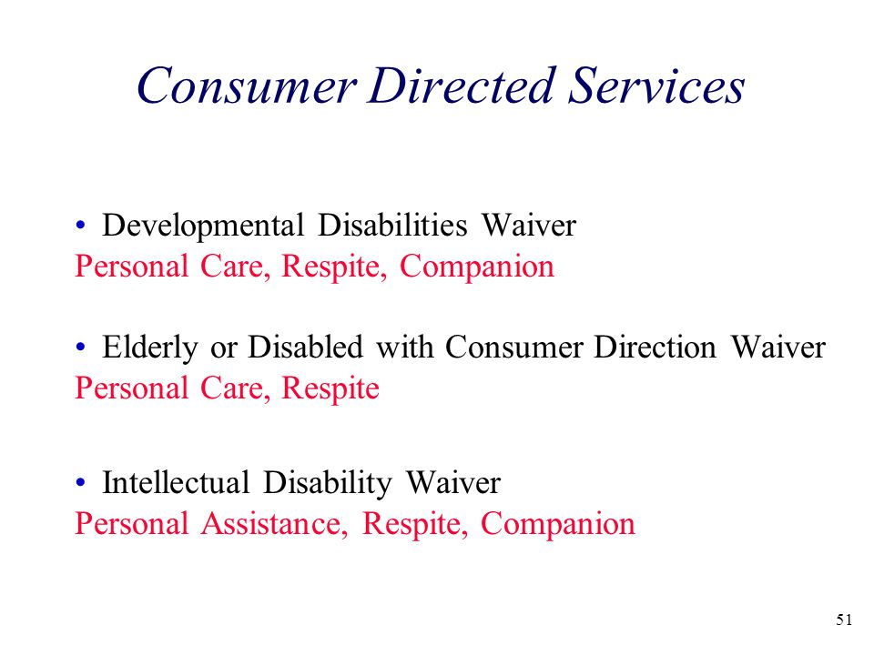 Consumer Directed Services Developmental Disabilities Waiver Personal Care, Respite, Companion Elderly or Disabled with Consumer Direction Waiver Personal Care, Respite Intellectual Disability Waiver Personal Assistance, Respite, Companion 51