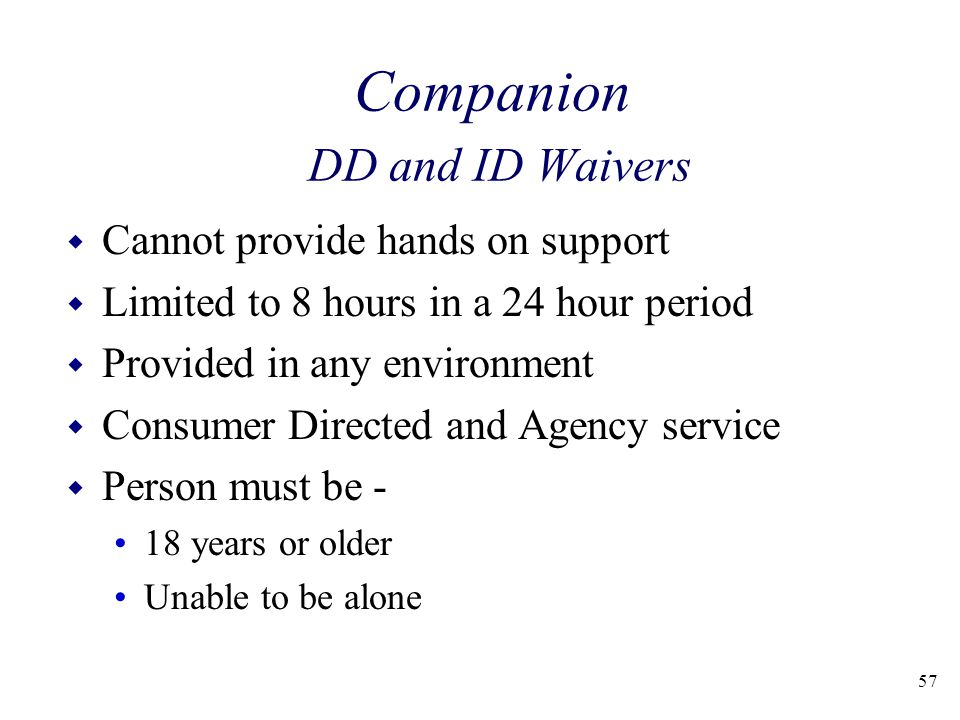 57 Companion DD and ID Waivers w Cannot provide hands on support w Limited to 8 hours in a 24 hour period w Provided in any environment w Consumer Directed and Agency service w Person must be - 18 years or older Unable to be alone