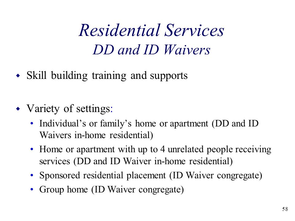 58 Residential Services DD and ID Waivers w Skill building training and supports w Variety of settings: Individual's or family's home or apartment (DD and ID Waivers in-home residential) Home or apartment with up to 4 unrelated people receiving services (DD and ID Waiver in-home residential) Sponsored residential placement (ID Waiver congregate) Group home (ID Waiver congregate)