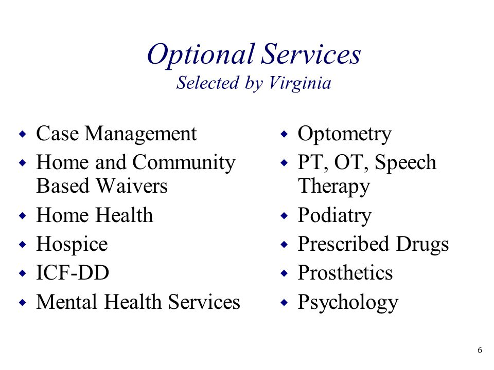 Optional Services Selected by Virginia w Case Management w Home and Community Based Waivers w Home Health w Hospice w ICF-DD w Mental Health Services w Optometry w PT, OT, Speech Therapy w Podiatry w Prescribed Drugs w Prosthetics w Psychology 6