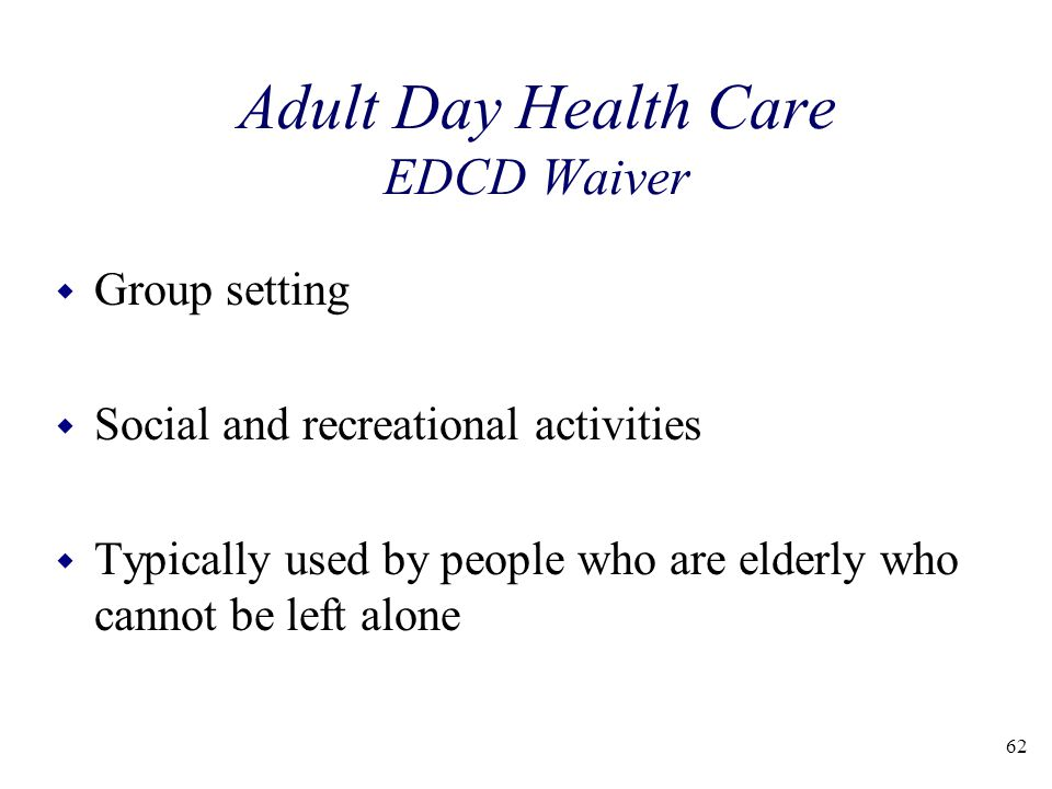 62 Adult Day Health Care EDCD Waiver w Group setting w Social and recreational activities w Typically used by people who are elderly who cannot be left alone