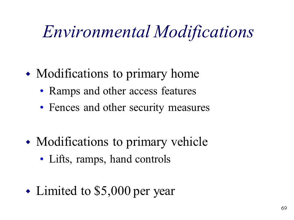 69 Environmental Modifications w Modifications to primary home Ramps and other access features Fences and other security measures w Modifications to p
