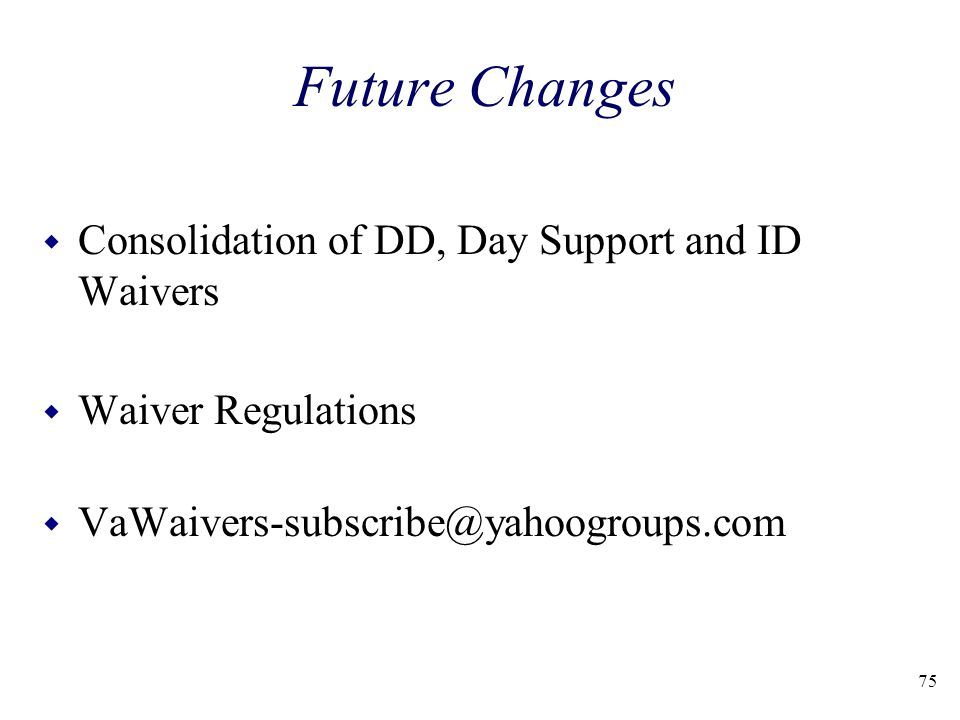 75 Future Changes w Consolidation of DD, Day Support and ID Waivers w Waiver Regulations w VaWaivers-subscribe@yahoogroups.com