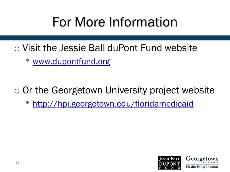 For More Information o Visit the Jessie Ball duPont Fund website www.dupontfund.org o Or the Georgetown University project website http://hpi.georgetown.edu/floridamedicaid 33