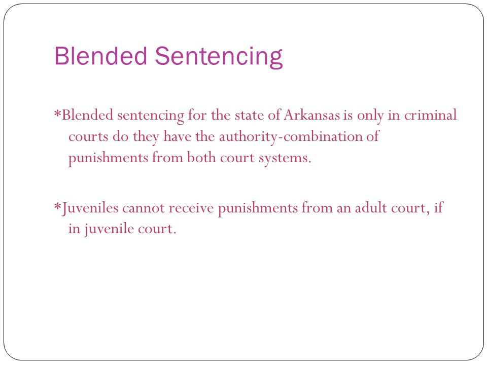 Blended Sentencing *Blended sentencing for the state of Arkansas is only in criminal courts do they have the authority-combination of punishments from