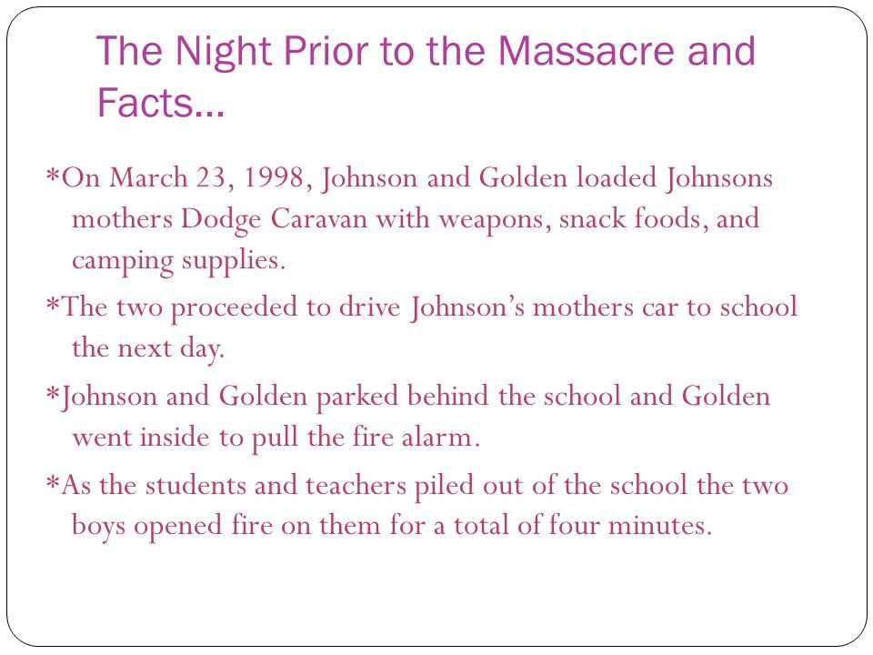 The Night Prior to the Massacre and Facts… *On March 23, 1998, Johnson and Golden loaded Johnsons mothers Dodge Caravan with weapons, snack foods, and