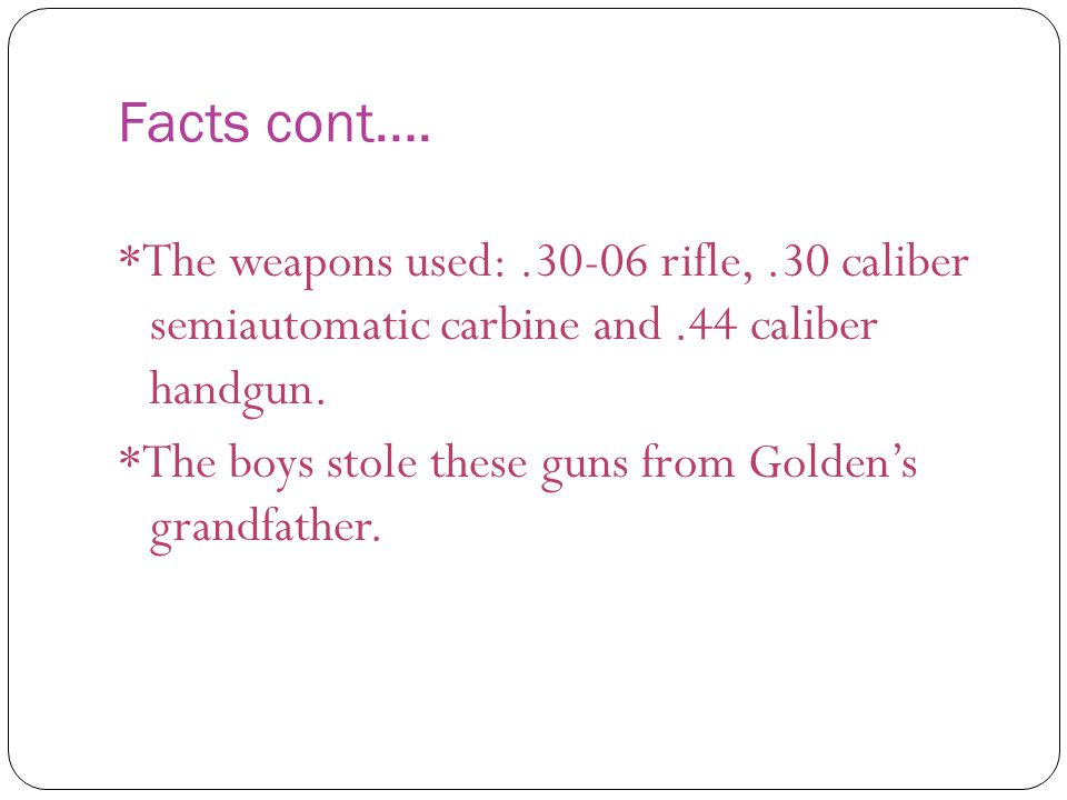 Facts cont…. *The weapons used:.30-06 rifle,.30 caliber semiautomatic carbine and.44 caliber handgun. *The boys stole these guns from Golden's grandfa