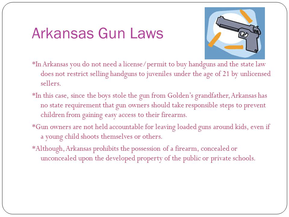 Arkansas Gun Laws *In Arkansas you do not need a license/permit to buy handguns and the state law does not restrict selling handguns to juveniles under the age of 21 by unlicensed sellers.