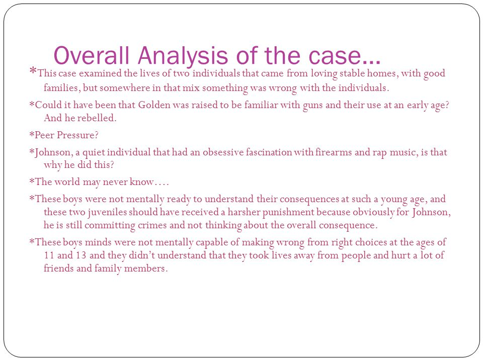 Overall Analysis of the case… * This case examined the lives of two individuals that came from loving stable homes, with good families, but somewhere in that mix something was wrong with the individuals.