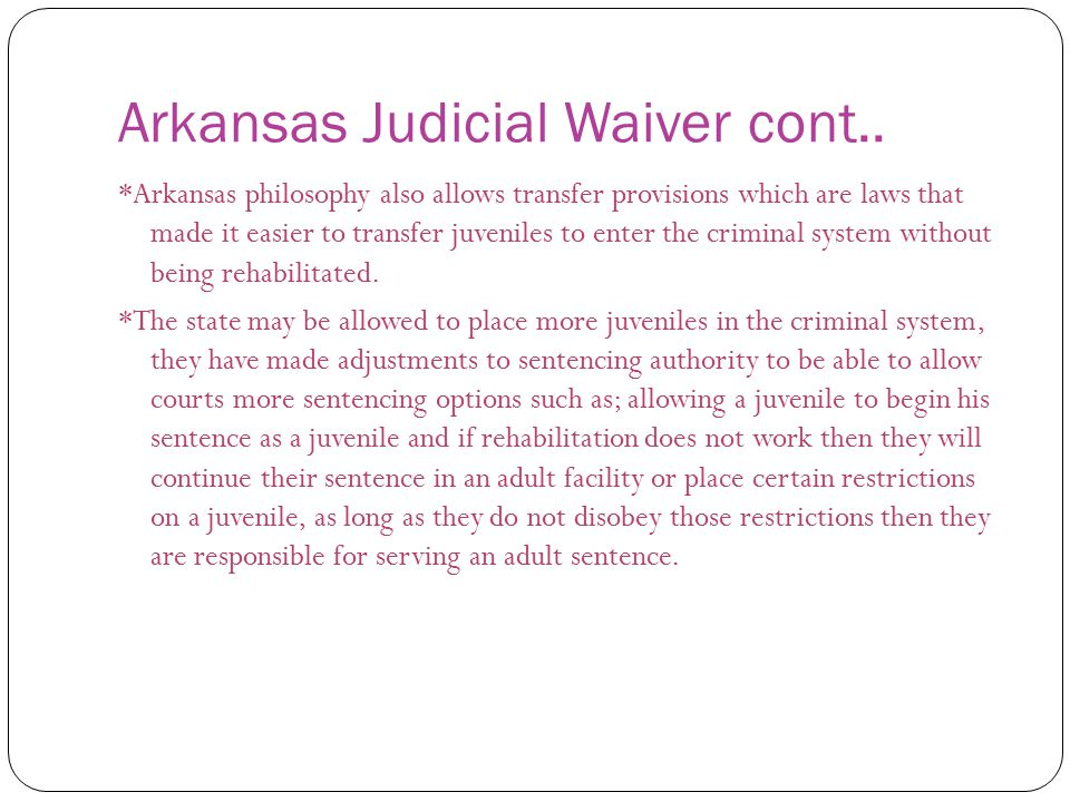 Arkansas Judicial Waiver cont.. *Arkansas philosophy also allows transfer provisions which are laws that made it easier to transfer juveniles to enter