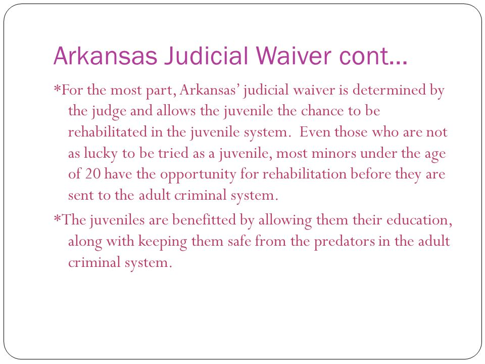 Arkansas Judicial Waiver cont… *For the most part, Arkansas' judicial waiver is determined by the judge and allows the juvenile the chance to be rehab