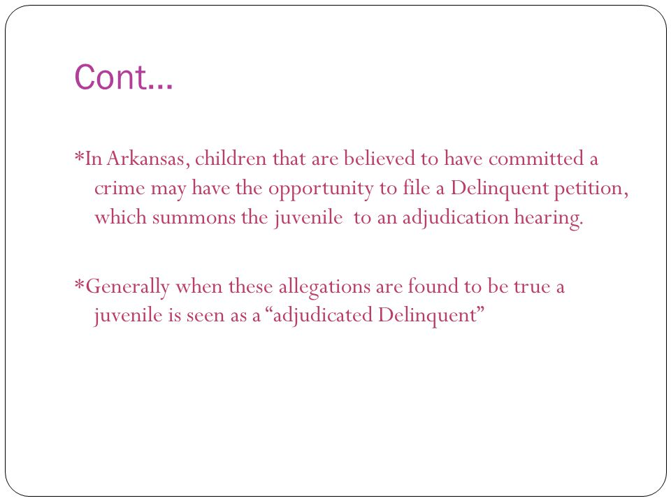 Cont… *In Arkansas, children that are believed to have committed a crime may have the opportunity to file a Delinquent petition, which summons the juvenile to an adjudication hearing.