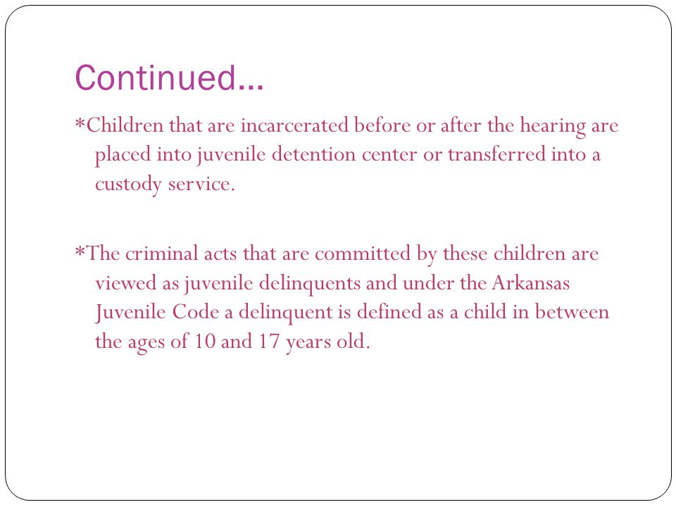 Continued… *Children that are incarcerated before or after the hearing are placed into juvenile detention center or transferred into a custody service.