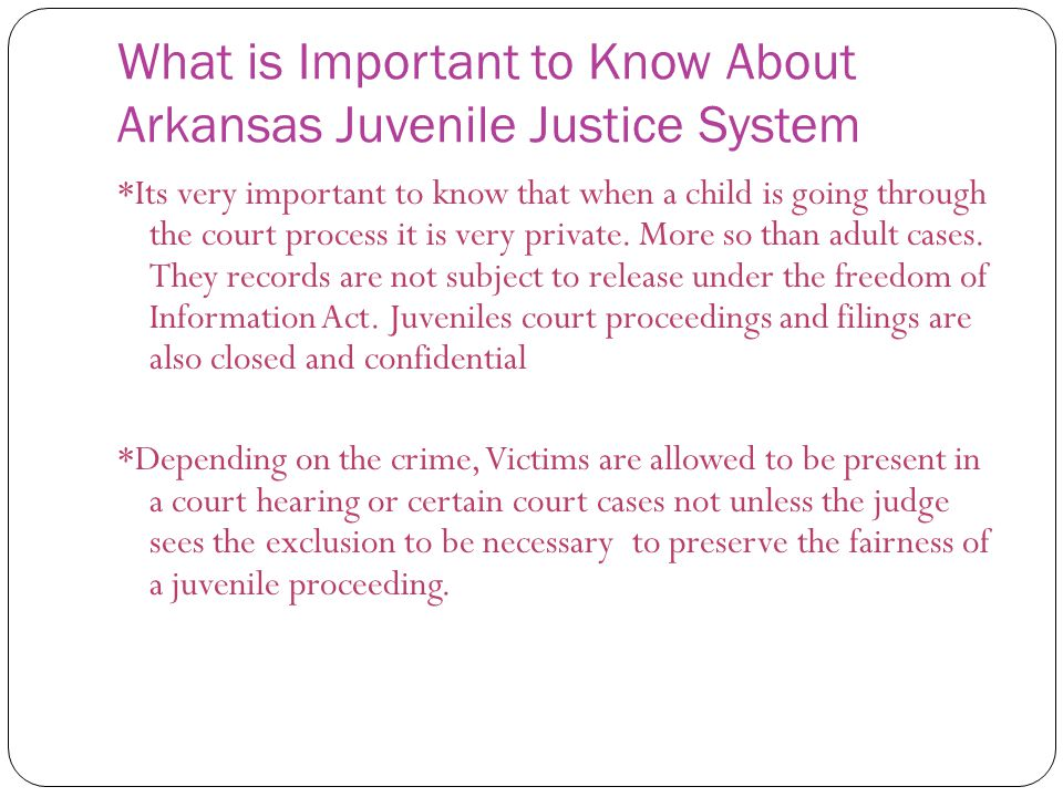 What is Important to Know About Arkansas Juvenile Justice System *Its very important to know that when a child is going through the court process it is very private.