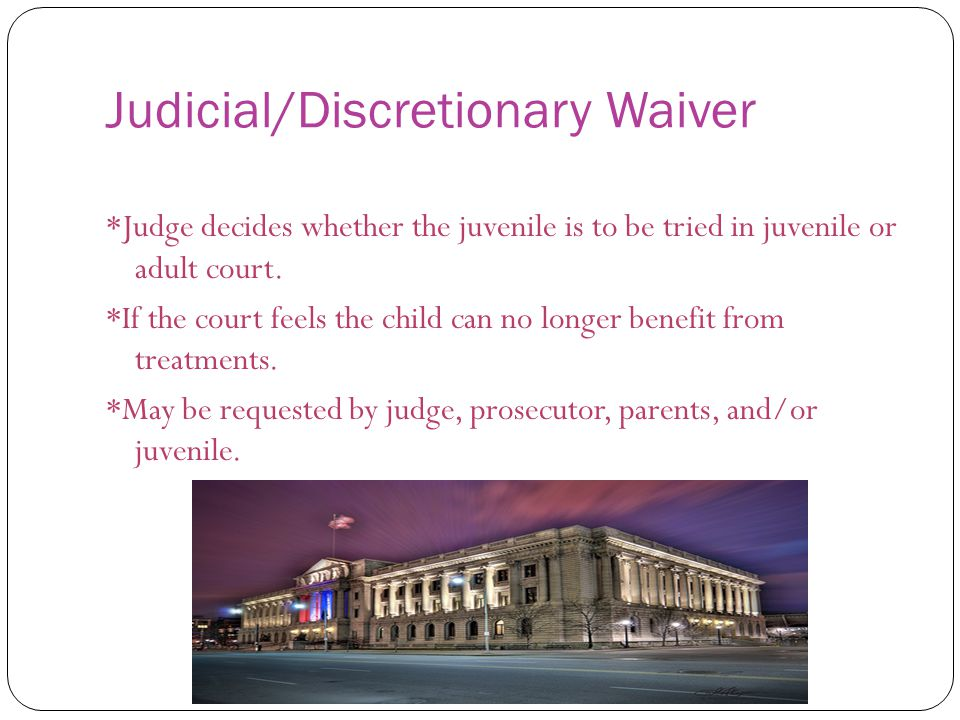 Judicial/Discretionary Waiver *Judge decides whether the juvenile is to be tried in juvenile or adult court.