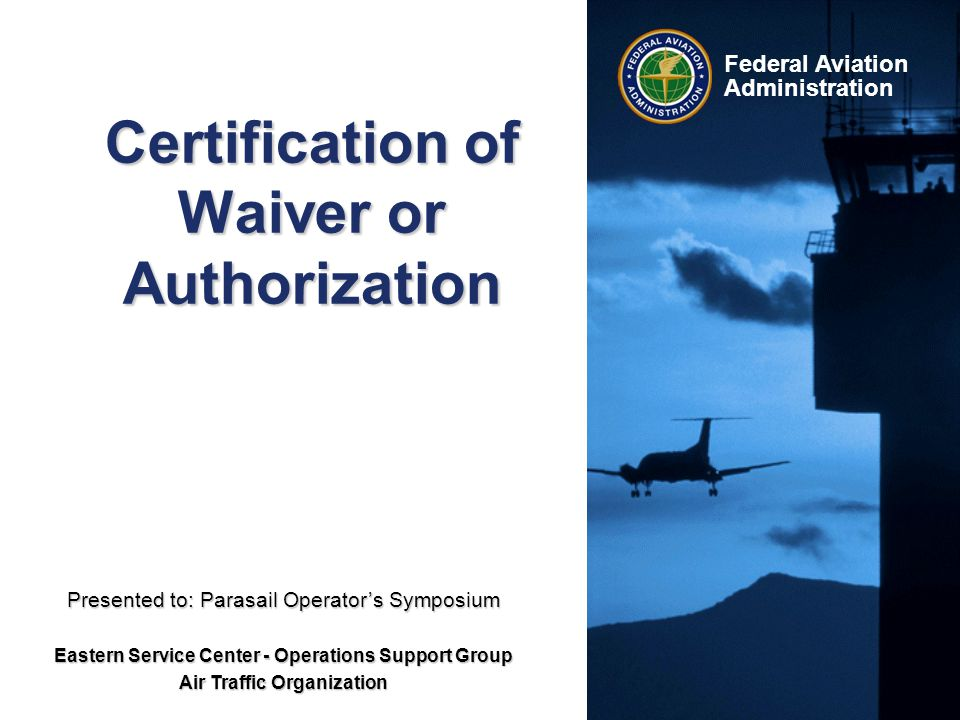 Federal Aviation Administration Certification of Waiver or Authorization Presented to: Parasail Operator's Symposium Eastern Service Center - Operations Support Group Air Traffic Organization