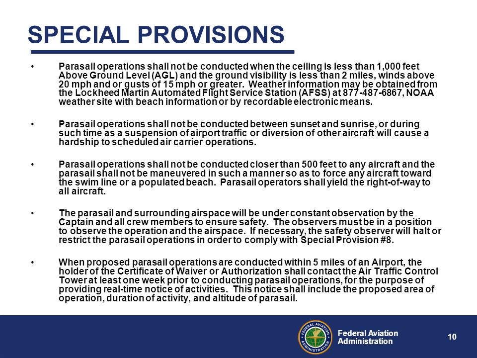 10 Federal Aviation Administration SPECIAL PROVISIONS Parasail operations shall not be conducted when the ceiling is less than 1,000 feet Above Ground Level (AGL) and the ground visibility is less than 2 miles, winds above 20 mph and or gusts of 15 mph or greater.