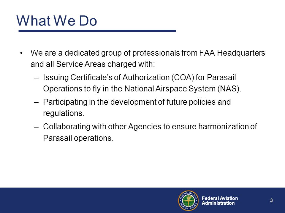 3 Federal Aviation Administration What We Do We are a dedicated group of professionals from FAA Headquarters and all Service Areas charged with: –Issuing Certificate's of Authorization (COA) for Parasail Operations to fly in the National Airspace System (NAS).