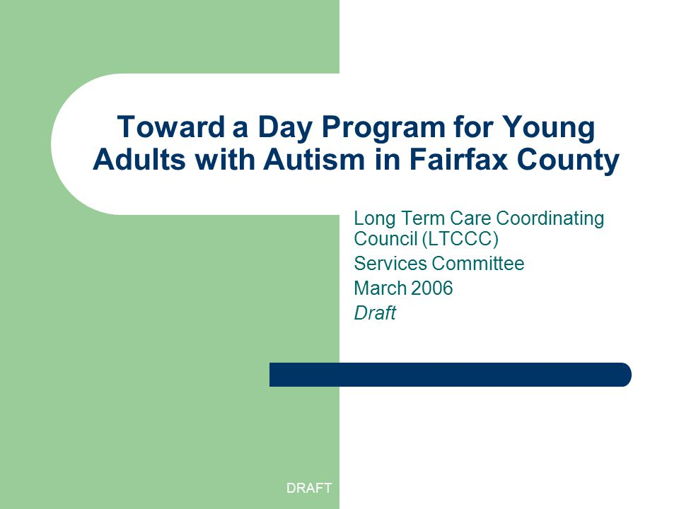 DRAFT Toward a Day Program for Young Adults with Autism in Fairfax County Long Term Care Coordinating Council (LTCCC) Services Committee March 2006 Dr