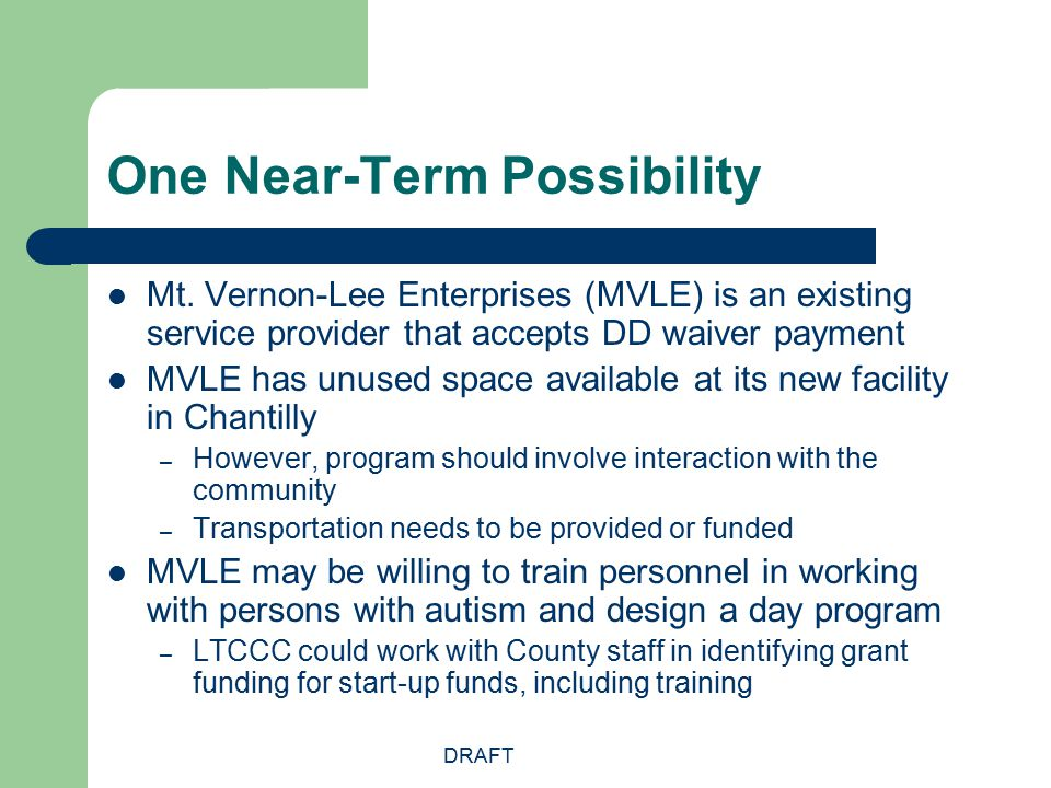 DRAFT One Near-Term Possibility Mt. Vernon-Lee Enterprises (MVLE) is an existing service provider that accepts DD waiver payment MVLE has unused space