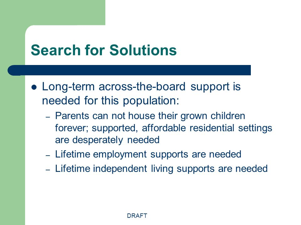 DRAFT Search for Solutions Long-term across-the-board support is needed for this population: – Parents can not house their grown children forever; sup