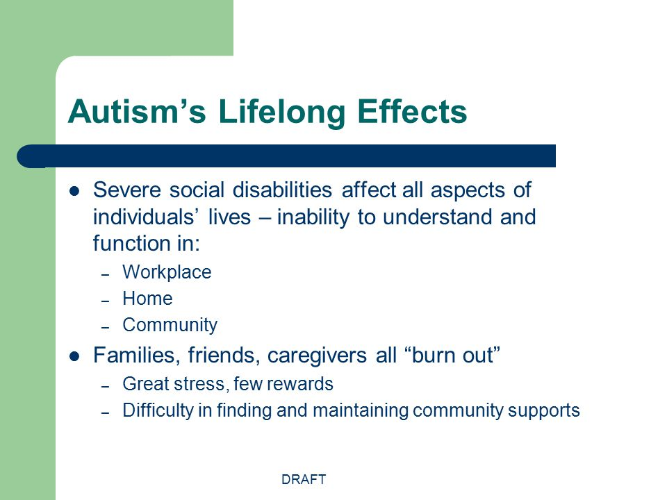 DRAFT Autism's Lifelong Effects Severe social disabilities affect all aspects of individuals' lives – inability to understand and function in: – Workp